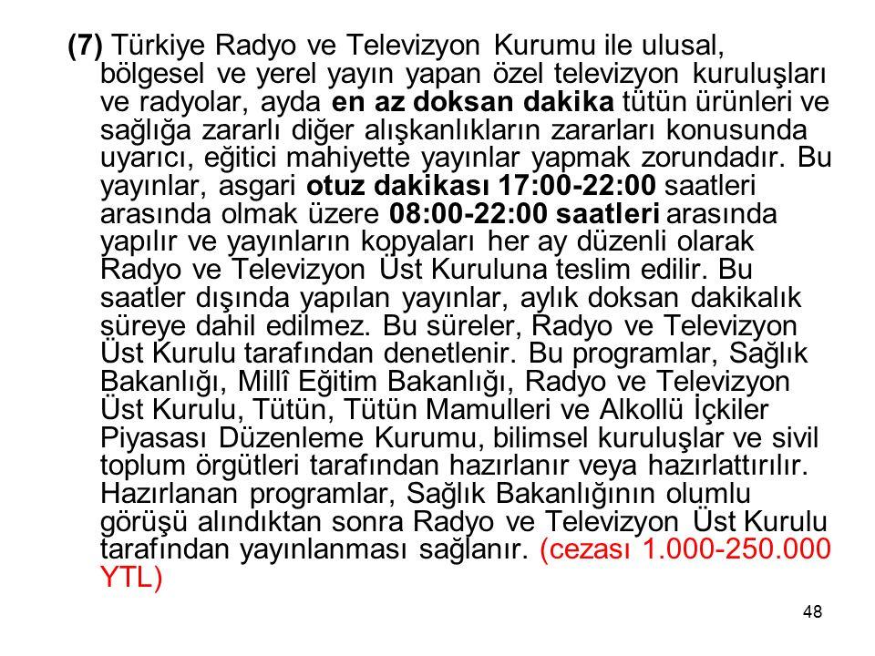 48 (7) Türkiye Radyo ve Televizyon Kurumu ile ulusal, bölgesel ve yerel yayın yapan özel televizyon kuruluşları ve radyolar, ayda en az doksan dakika tütün ürünleri ve sağlığa zararlı diğer alışkanlıkların zararları konusunda uyarıcı, eğitici mahiyette yayınlar yapmak zorundadır.