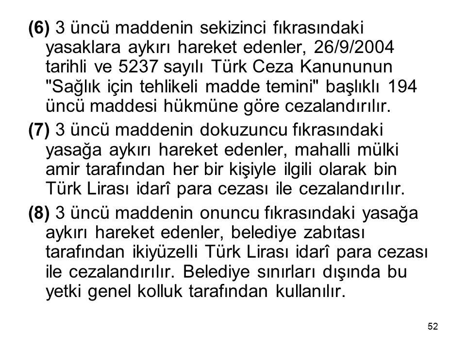 52 (6) 3 üncü maddenin sekizinci fıkrasındaki yasaklara aykırı hareket edenler, 26/9/2004 tarihli ve 5237 sayılı Türk Ceza Kanununun Sağlık için tehlikeli madde temini başlıklı 194 üncü maddesi hükmüne göre cezalandırılır.