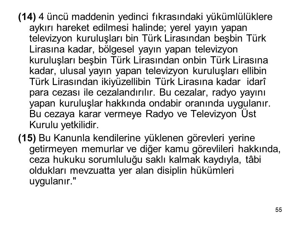 55 (14) 4 üncü maddenin yedinci fıkrasındaki yükümlülüklere aykırı hareket edilmesi halinde; yerel yayın yapan televizyon kuruluşları bin Türk Lirasından beşbin Türk Lirasına kadar, bölgesel yayın yapan televizyon kuruluşları beşbin Türk Lirasından onbin Türk Lirasına kadar, ulusal yayın yapan televizyon kuruluşları ellibin Türk Lirasından ikiyüzellibin Türk Lirasına kadar idarî para cezası ile cezalandırılır.