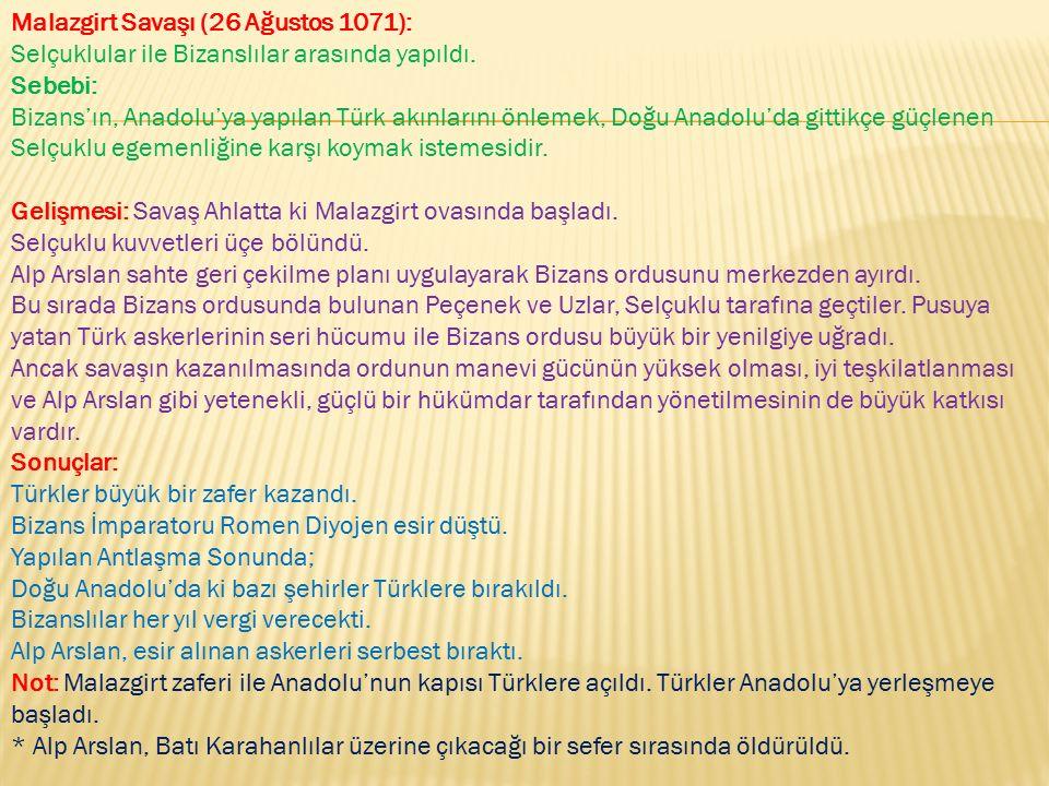 Malazgirt Savaşı (26 Ağustos 1071): Selçuklular ile Bizanslılar arasında yapıldı. Sebebi: Bizans'ın, Anadolu'ya yapılan Türk akınlarını önlemek, Doğu