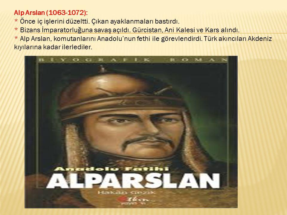 Alp Arslan (1063-1072): * Önce iç işlerini düzeltti. Çıkan ayaklanmaları bastırdı. * Bizans İmparatorluğuna savaş açıldı. Gürcistan, Ani Kalesi ve Kar