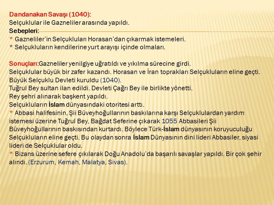 Dandanakan Savaşı (1040): Selçuklular ile Gazneliler arasında yapıldı. Sebepleri: * Gazneliler'in Selçukluları Horasan'dan çıkarmak istemeleri. * Selç