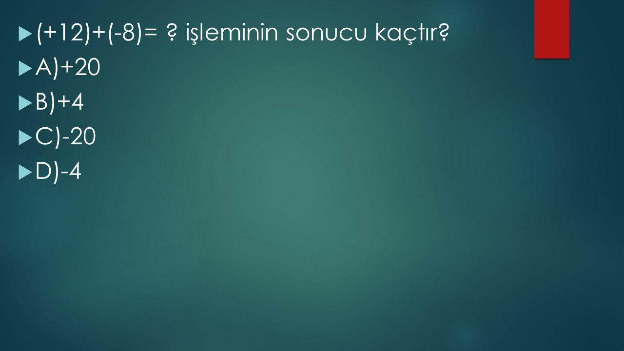  (+12)+(-8)= ? işleminin sonucu kaçtır?  A)+20  B)+4  C)-20  D)-4