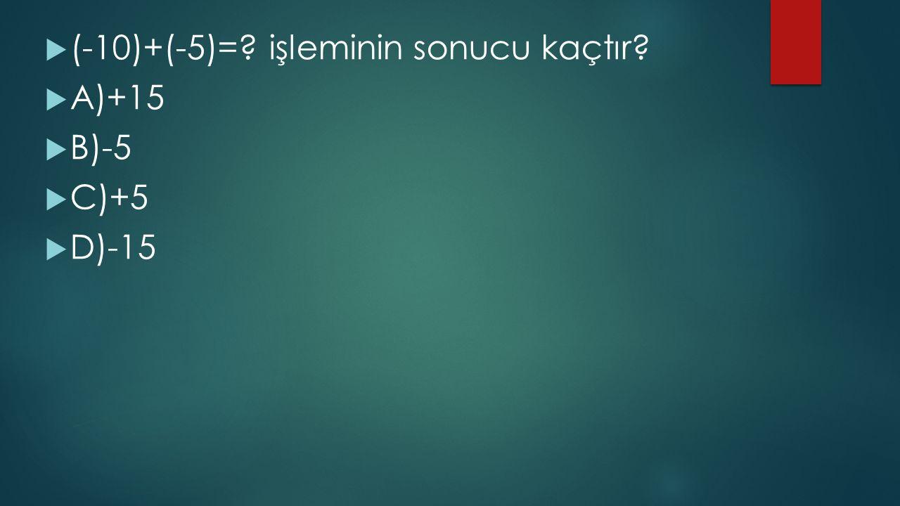  (-10)+(-5)=? işleminin sonucu kaçtır?  A)+15  B)-5  C)+5  D)-15