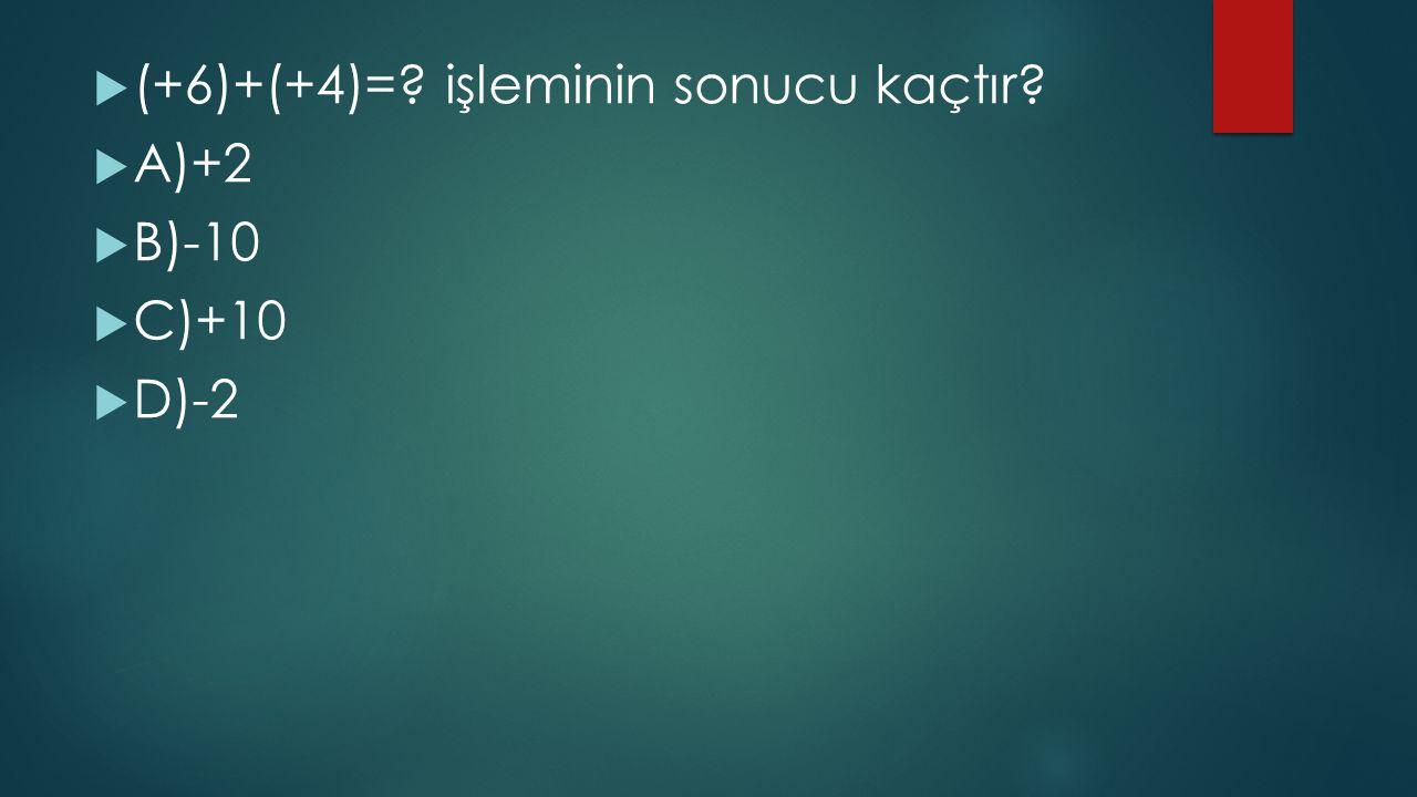  (+6)+(+4)=? işleminin sonucu kaçtır?  A)+2  B)-10  C)+10  D)-2