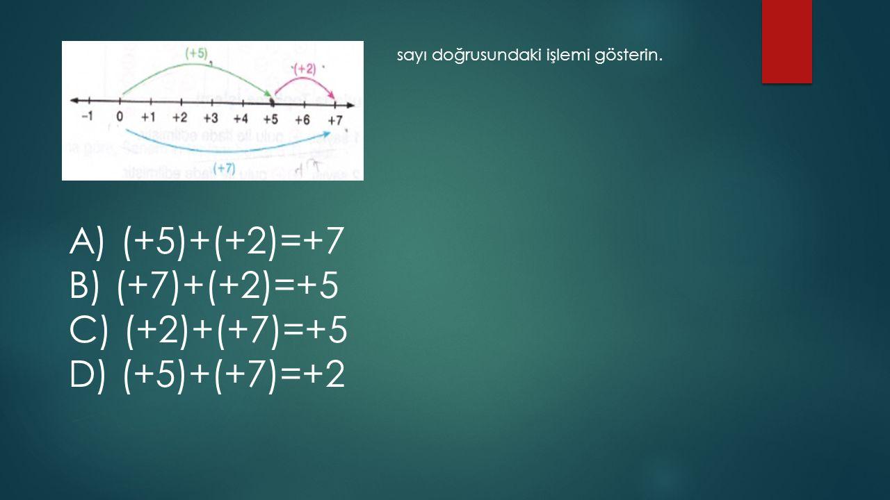 sayı doğrusundaki işlemi gösterin. A) (+5)+(+2)=+7 B) (+7)+(+2)=+5 C) (+2)+(+7)=+5 D) (+5)+(+7)=+2