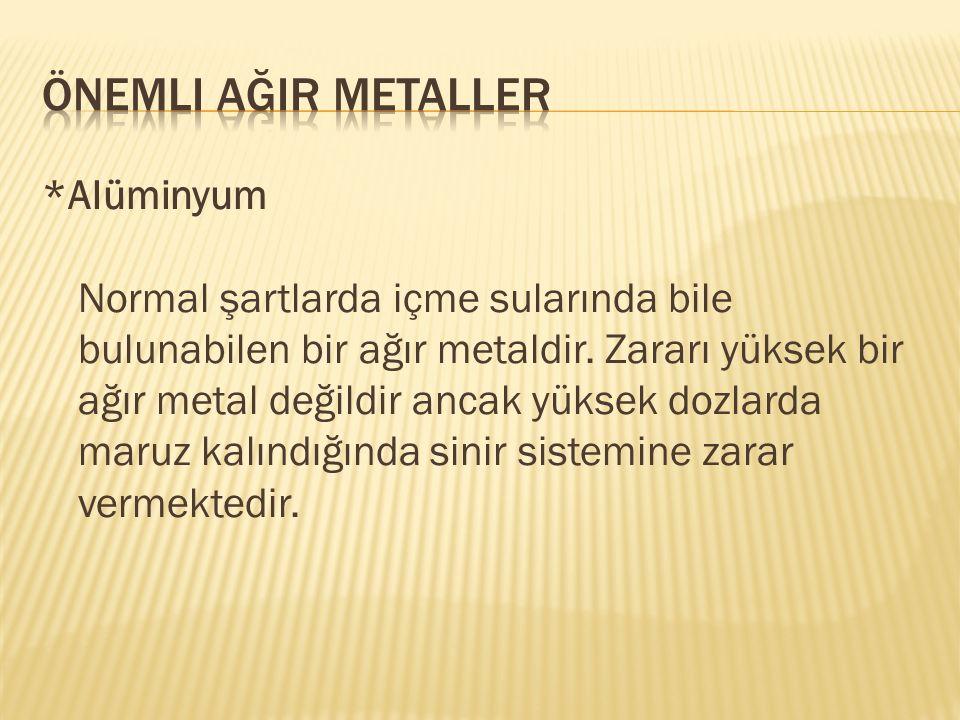 *Alüminyum Normal şartlarda içme sularında bile bulunabilen bir ağır metaldir. Zararı yüksek bir ağır metal değildir ancak yüksek dozlarda maruz kalın