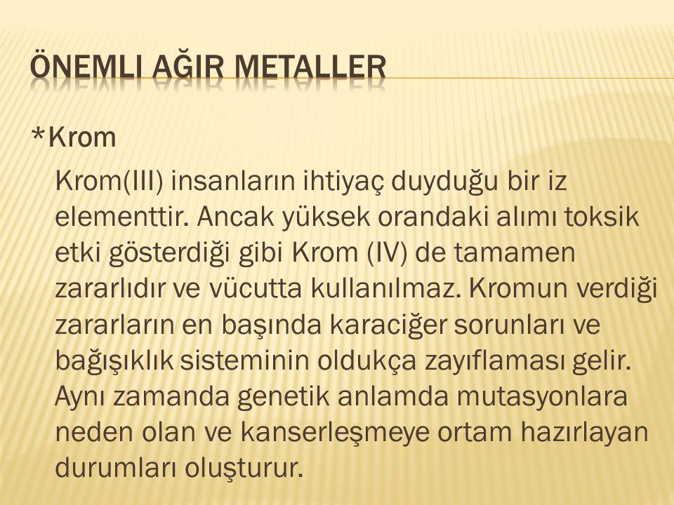 *Krom Krom(III) insanların ihtiyaç duyduğu bir iz elementtir. Ancak yüksek orandaki alımı toksik etki gösterdiği gibi Krom (IV) de tamamen zararlıdır