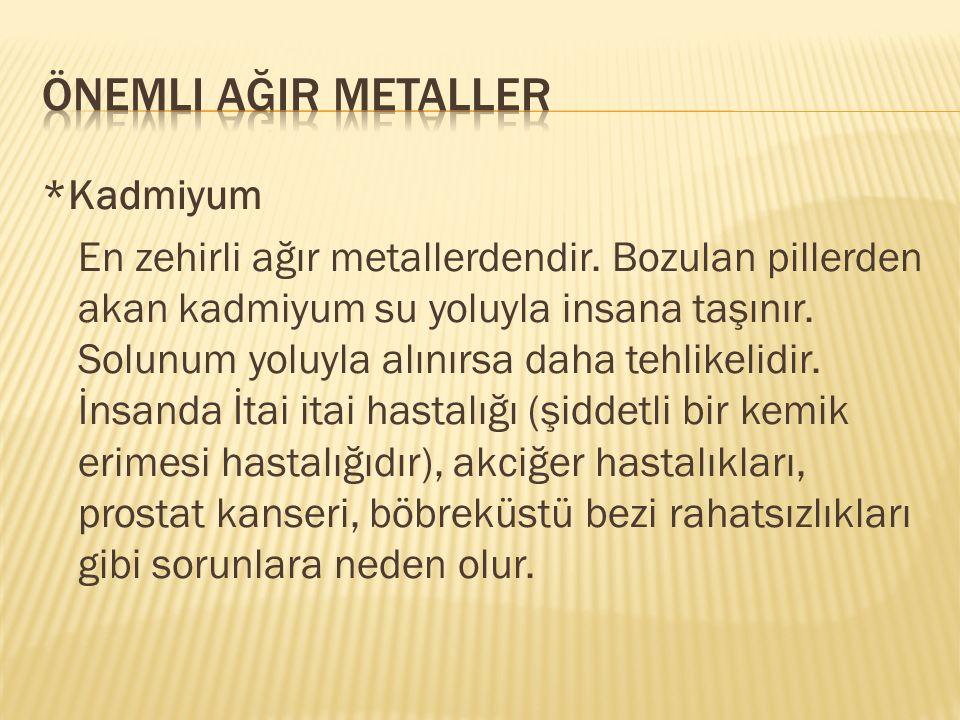 *Kadmiyum En zehirli ağır metallerdendir. Bozulan pillerden akan kadmiyum su yoluyla insana taşınır. Solunum yoluyla alınırsa daha tehlikelidir. İnsan