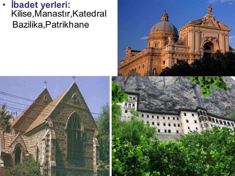 İbadet yerleri: Kilise,Manastır,Katedral Bazilika,Patrikhane