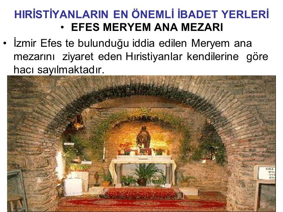 HIRİSTİYANLARIN EN ÖNEMLİ İBADET YERLERİ EFES MERYEM ANA MEZARI İzmir Efes te bulunduğu iddia edilen Meryem ana mezarını ziyaret eden Hıristiyanlar kendilerine göre hacı sayılmaktadır.