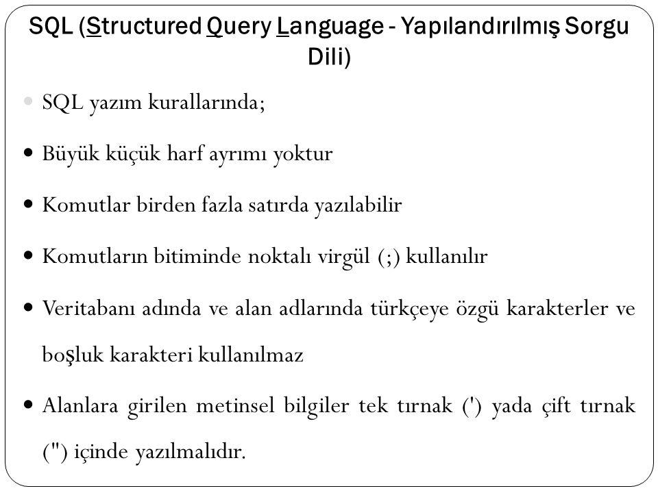 SQL (Structured Query Language - Yapılandırılmış Sorgu Dili) SQL yazım kurallarında; Büyük küçük harf ayrımı yoktur Komutlar birden fazla satırda yazılabilir Komutların bitiminde noktalı virgül (;) kullanılır Veritabanı adında ve alan adlarında türkçeye özgü karakterler ve bo ş luk karakteri kullanılmaz Alanlara girilen metinsel bilgiler tek tırnak ( ) yada çift tırnak ( ) içinde yazılmalıdır.