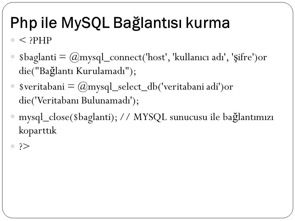 Php ile MySQL Bağlantısı kurma < ?PHP $baglanti = @mysql_connect( host , kullanıcı adı , ş ifre )or die( Ba ğ lantı Kurulamadı ); $veritabani = @mysql_select_db( veritabani adi )or die( Veritabanı Bulunamadı ); mysql_close($baglanti); // MYSQL sunucusu ile ba ğ lantımızı koparttık ?>