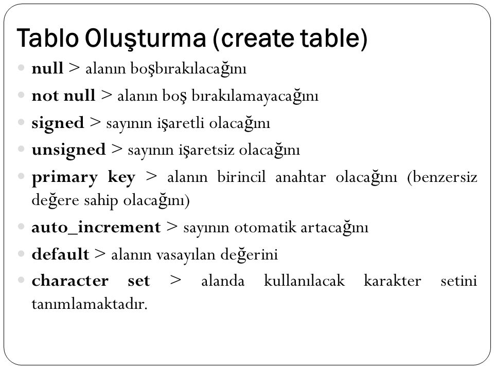 Tablo Oluşturma (create table) null > alanın bo ş bırakılaca ğ ını not null > alanın bo ş bırakılamayaca ğ ını signed > sayının i ş aretli olaca ğ ını unsigned > sayının i ş aretsiz olaca ğ ını primary key > alanın birincil anahtar olaca ğ ını (benzersiz de ğ ere sahip olaca ğ ını) auto_increment > sayının otomatik artaca ğ ını default > alanın vasayılan de ğ erini character set > alanda kullanılacak karakter setini tanımlamaktadır.
