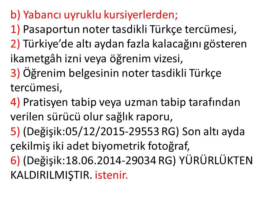 b) Yabancı uyruklu kursiyerlerden; 1) Pasaportun noter tasdikli Türkçe tercümesi, 2) Türkiye'de altı aydan fazla kalacağını gösteren ikametgâh izni veya öğrenim vizesi, 3) Öğrenim belgesinin noter tasdikli Türkçe tercümesi, 4) Pratisyen tabip veya uzman tabip tarafından verilen sürücü olur sağlık raporu, 5) (Değişik:05/12/2015-29553 RG) Son altı ayda çekilmiş iki adet biyometrik fotoğraf, 6) (Değişik:18.06.2014-29034 RG) YÜRÜRLÜKTEN KALDIRILMIŞTIR.