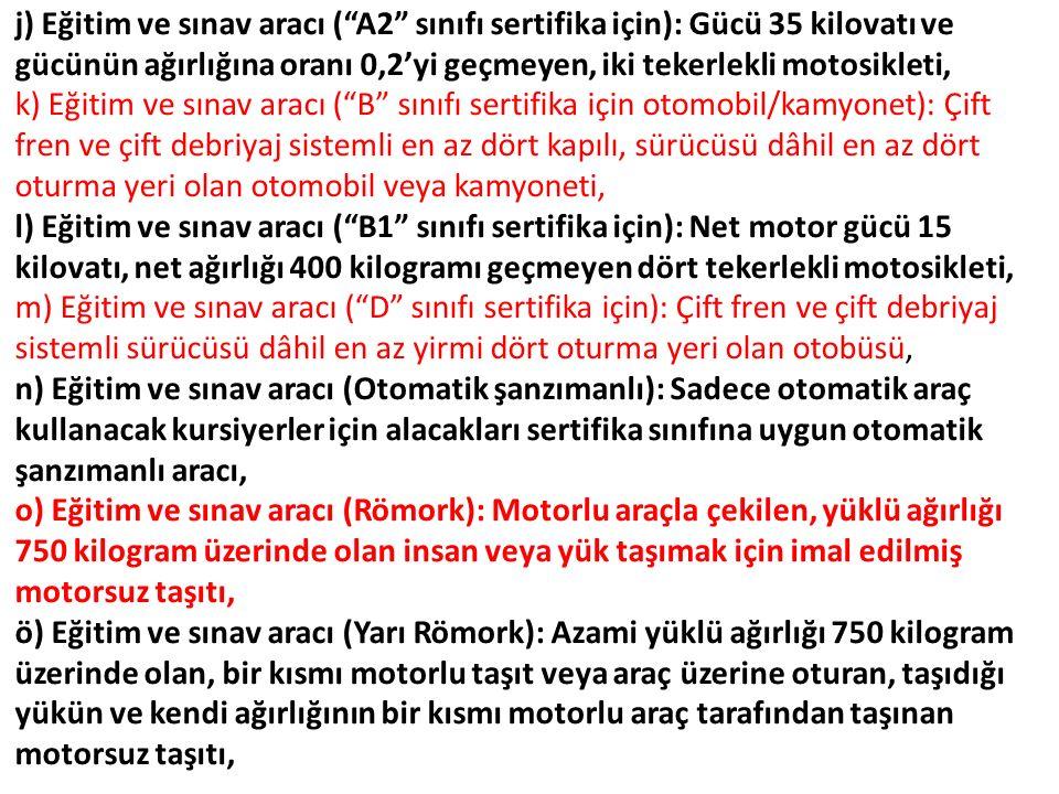 k) Eğitim ve sınav aracı ( B sınıfı sertifika için otomobil/kamyonet): Çift fren ve çift debriyaj sistemli en az dört kapılı, sürücüsü dâhil en az dört oturma yeri olan otomobil veya kamyoneti, l) Eğitim ve sınav aracı ( B1 sınıfı sertifika için): Net motor gücü 15 kilovatı, net ağırlığı 400 kilogramı geçmeyen dört tekerlekli motosikleti, m) Eğitim ve sınav aracı ( D sınıfı sertifika için): Çift fren ve çift debriyaj sistemli sürücüsü dâhil en az yirmi dört oturma yeri olan otobüsü, n) Eğitim ve sınav aracı (Otomatik şanzımanlı): Sadece otomatik araç kullanacak kursiyerler için alacakları sertifika sınıfına uygun otomatik şanzımanlı aracı, o) Eğitim ve sınav aracı (Römork): Motorlu araçla çekilen, yüklü ağırlığı 750 kilogram üzerinde olan insan veya yük taşımak için imal edilmiş motorsuz taşıtı, ö) Eğitim ve sınav aracı (Yarı Römork): Azami yüklü ağırlığı 750 kilogram üzerinde olan, bir kısmı motorlu taşıt veya araç üzerine oturan, taşıdığı yükün ve kendi ağırlığının bir kısmı motorlu araç tarafından taşınan motorsuz taşıtı,