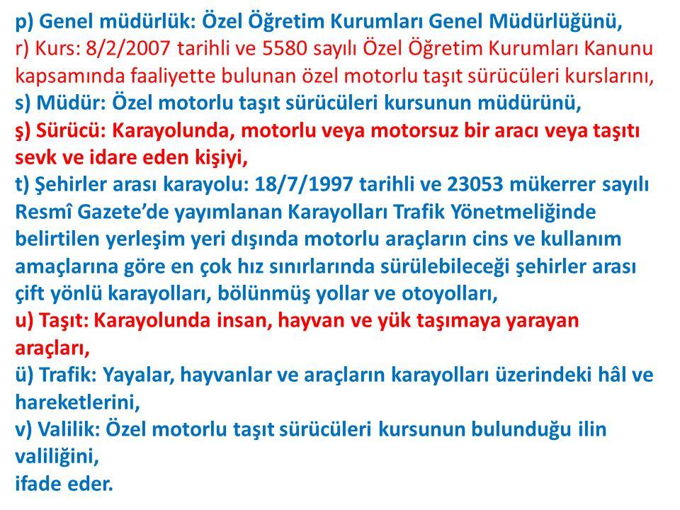 p) Genel müdürlük: Özel Öğretim Kurumları Genel Müdürlüğünü, r) Kurs: 8/2/2007 tarihli ve 5580 sayılı Özel Öğretim Kurumları Kanunu kapsamında faaliyette bulunan özel motorlu taşıt sürücüleri kurslarını, s) Müdür: Özel motorlu taşıt sürücüleri kursunun müdürünü, ş) Sürücü: Karayolunda, motorlu veya motorsuz bir aracı veya taşıtı sevk ve idare eden kişiyi, t) Şehirler arası karayolu: 18/7/1997 tarihli ve 23053 mükerrer sayılı Resmî Gazete'de yayımlanan Karayolları Trafik Yönetmeliğinde belirtilen yerleşim yeri dışında motorlu araçların cins ve kullanım amaçlarına göre en çok hız sınırlarında sürülebileceği şehirler arası çift yönlü karayolları, bölünmüş yollar ve otoyolları, u) Taşıt: Karayolunda insan, hayvan ve yük taşımaya yarayan araçları, ü) Trafik: Yayalar, hayvanlar ve araçların karayolları üzerindeki hâl ve hareketlerini, v) Valilik: Özel motorlu taşıt sürücüleri kursunun bulunduğu ilin valiliğini, ifade eder.