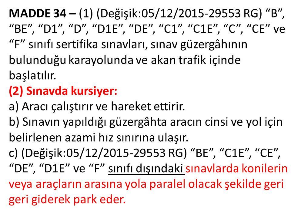 MADDE 34 – (1) (Değişik:05/12/2015-29553 RG) B , BE , D1 , D , D1E , DE , C1 , C1E , C , CE ve F sınıfı sertifika sınavları, sınav güzergâhının bulunduğu karayolunda ve akan trafik içinde başlatılır.