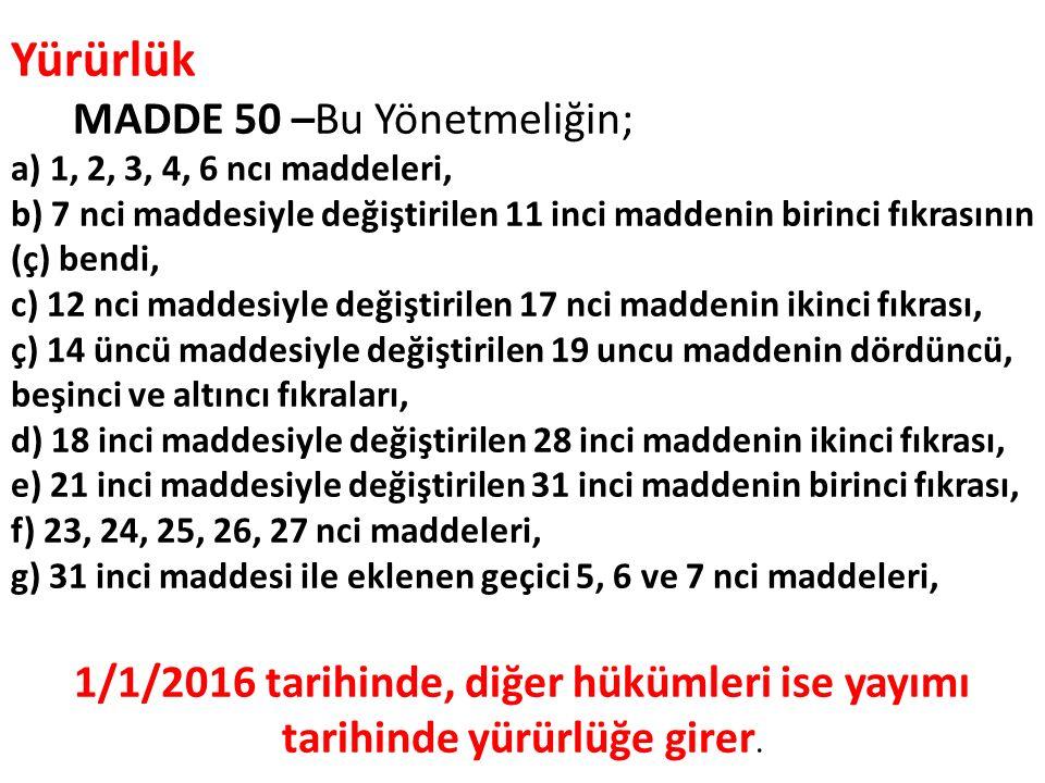 Yürürlük MADDE 50 –Bu Yönetmeliğin; a) 1, 2, 3, 4, 6 ncı maddeleri, b) 7 nci maddesiyle değiştirilen 11 inci maddenin birinci fıkrasının (ç) bendi, c) 12 nci maddesiyle değiştirilen 17 nci maddenin ikinci fıkrası, ç) 14 üncü maddesiyle değiştirilen 19 uncu maddenin dördüncü, beşinci ve altıncı fıkraları, d) 18 inci maddesiyle değiştirilen 28 inci maddenin ikinci fıkrası, e) 21 inci maddesiyle değiştirilen 31 inci maddenin birinci fıkrası, f) 23, 24, 25, 26, 27 nci maddeleri, g) 31 inci maddesi ile eklenen geçici 5, 6 ve 7 nci maddeleri, 1/1/2016 tarihinde, diğer hükümleri ise yayımı tarihinde yürürlüğe girer.