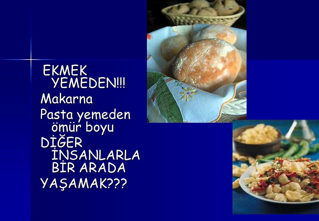 EKMEK YEMEDEN!!! EKMEK YEMEDEN!!!Makarna Pasta yemeden ömür boyu DİĞER İNSANLARLA BİR ARADA YAŞAMAK???