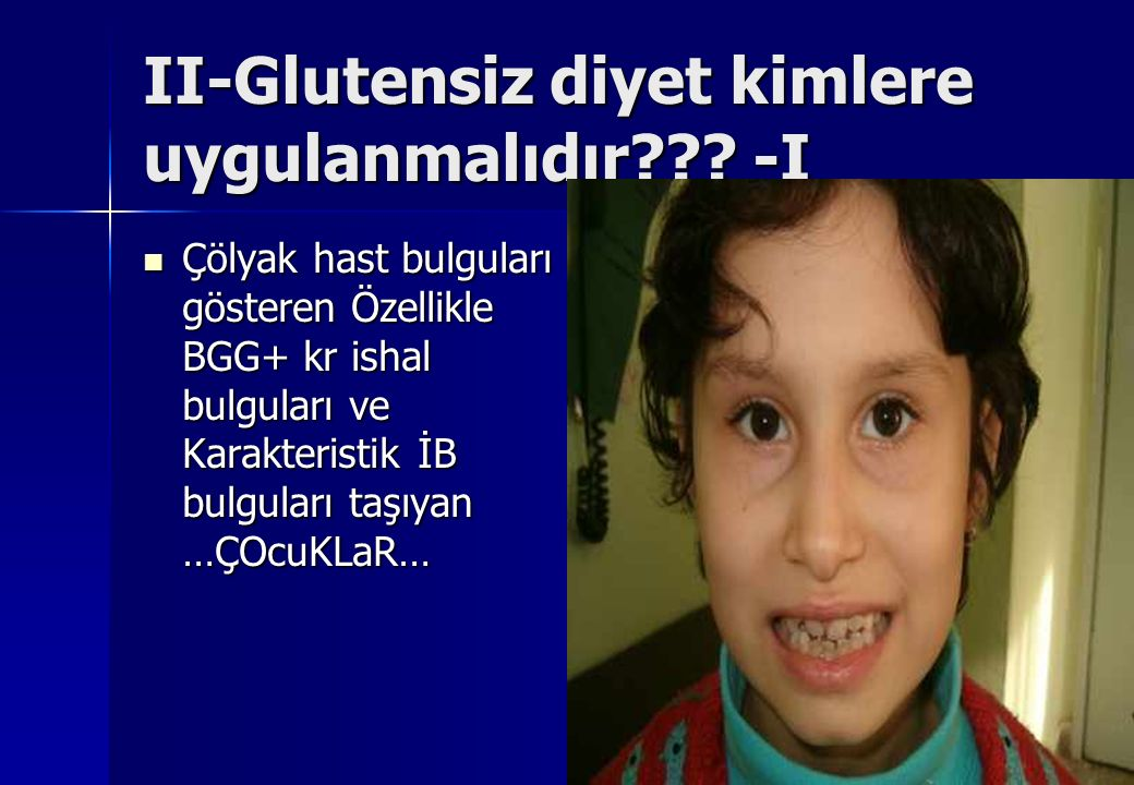 II-Glutensiz diyet kimlere uygulanmalıdır??? -I Çölyak hast bulguları gösteren Özellikle BGG+ kr ishal bulguları ve Karakteristik İB bulguları taşıyan