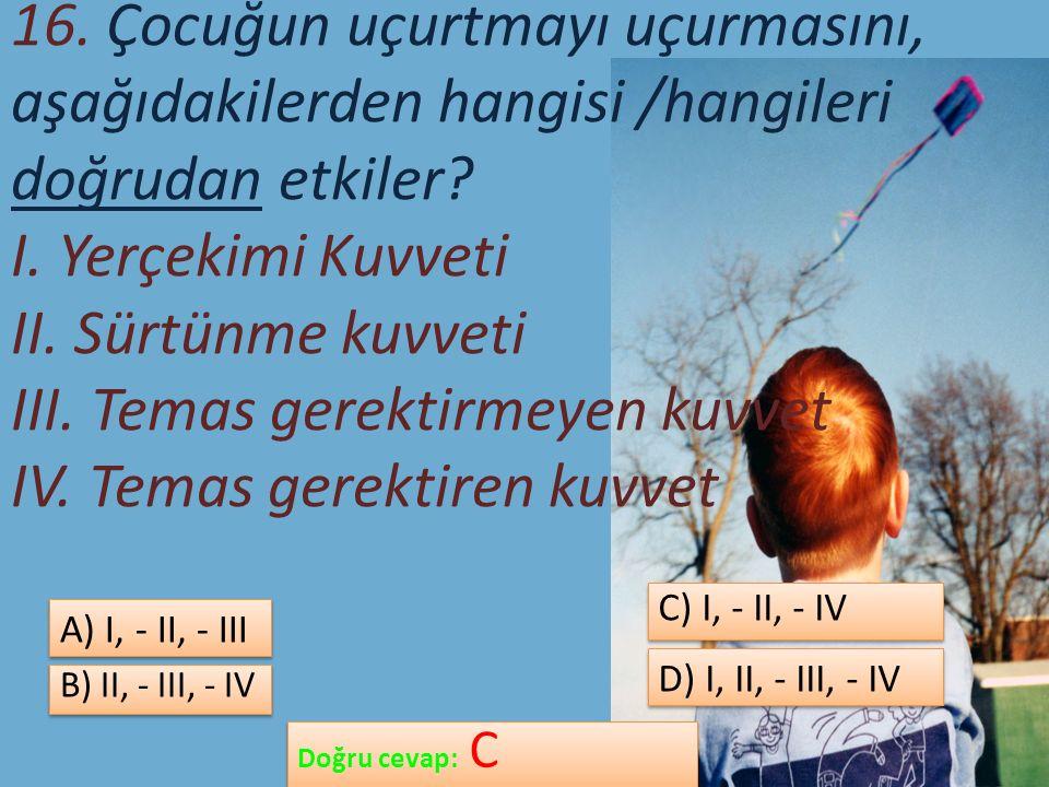 16. Çocuğun uçurtmayı uçurmasını, aşağıdakilerden hangisi /hangileri doğrudan etkiler.