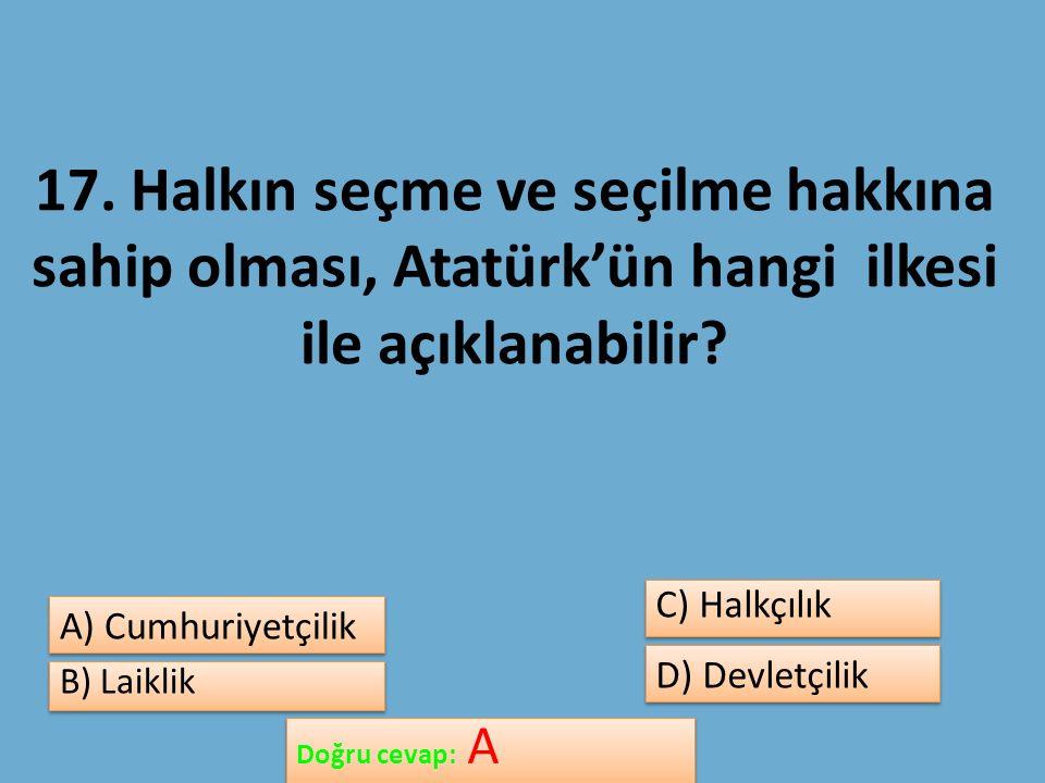 17. Halkın seçme ve seçilme hakkına sahip olması, Atatürk'ün hangi ilkesi ile açıklanabilir.