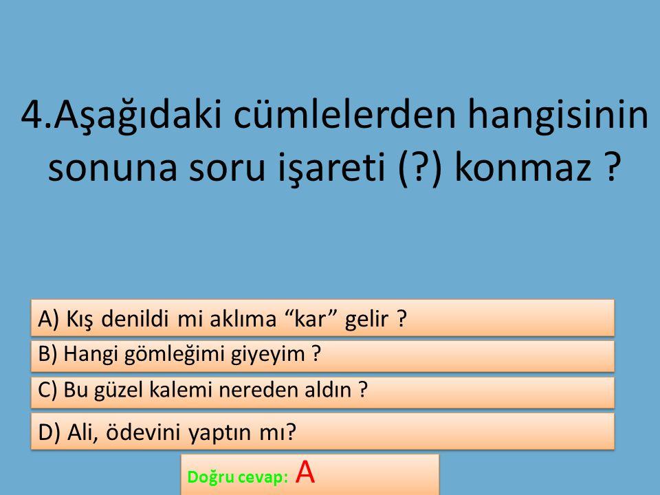 4.Aşağıdaki cümlelerden hangisinin sonuna soru işareti ( ) konmaz .