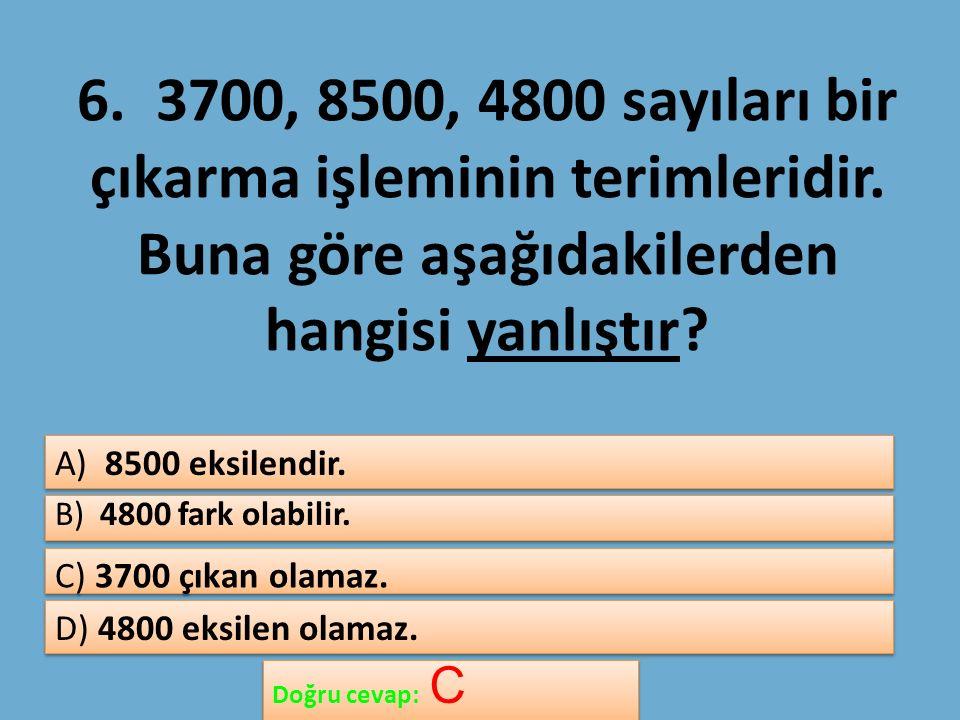 6. 3700, 8500, 4800 sayıları bir çıkarma işleminin terimleridir.