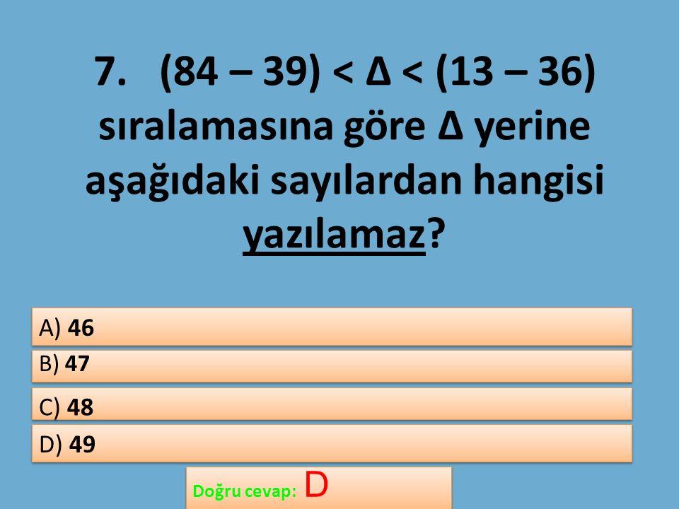 7. (84 – 39) < Δ < (13 – 36) sıralamasına göre Δ yerine aşağıdaki sayılardan hangisi yazılamaz.