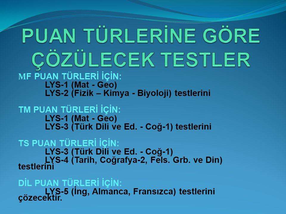 M F PUAN TÜRLERİ İÇİN: LYS-1 (Mat - Geo) LYS-2 (Fizik – Kimya - Biyoloji) testlerini TM PUAN TÜRLERİ İÇİN: LYS-1 (Mat - Geo) LYS-3 (Türk Dili ve Ed. -