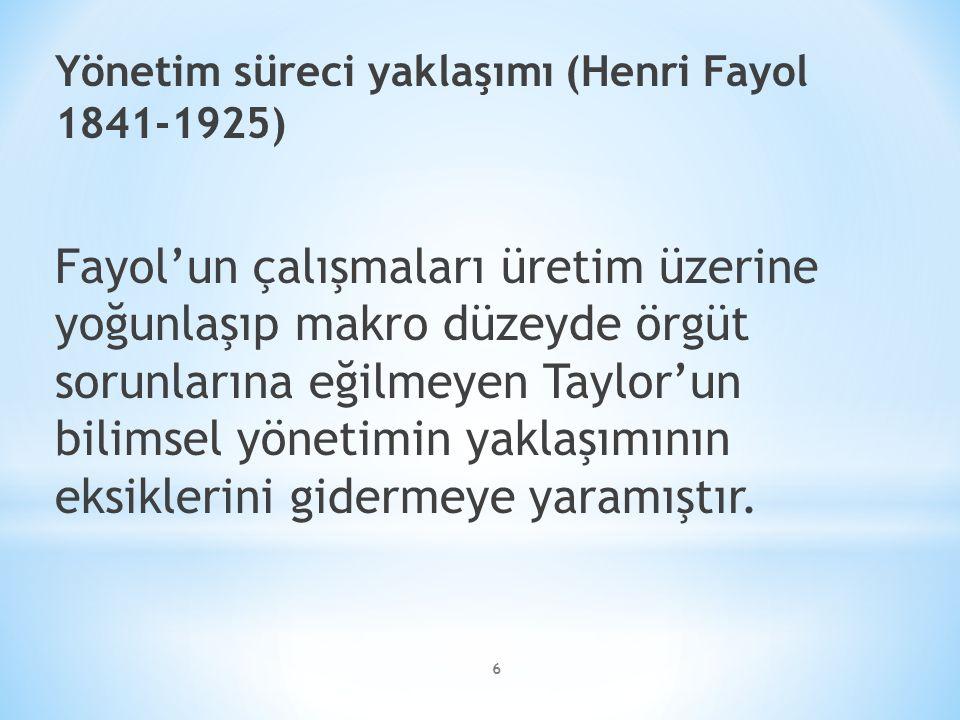 6 Yönetim süreci yaklaşımı (Henri Fayol 1841-1925) Fayol'un çalışmaları üretim üzerine yoğunlaşıp makro düzeyde örgüt sorunlarına eğilmeyen Taylor'un bilimsel yönetimin yaklaşımının eksiklerini gidermeye yaramıştır.