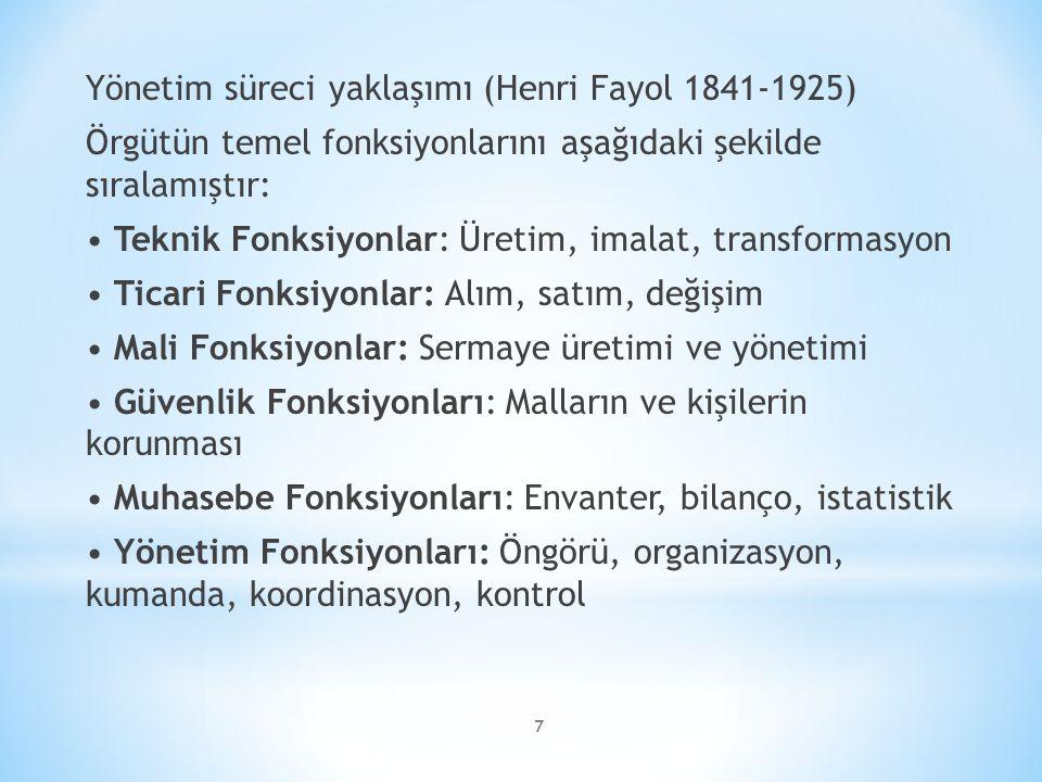 7 Yönetim süreci yaklaşımı (Henri Fayol 1841-1925) Örgütün temel fonksiyonlarını aşağıdaki şekilde sıralamıştır: Teknik Fonksiyonlar: Üretim, imalat, transformasyon Ticari Fonksiyonlar: Alım, satım, değişim Mali Fonksiyonlar: Sermaye üretimi ve yönetimi Güvenlik Fonksiyonları: Malların ve kişilerin korunması Muhasebe Fonksiyonları: Envanter, bilanço, istatistik Yönetim Fonksiyonları: Öngörü, organizasyon, kumanda, koordinasyon, kontrol