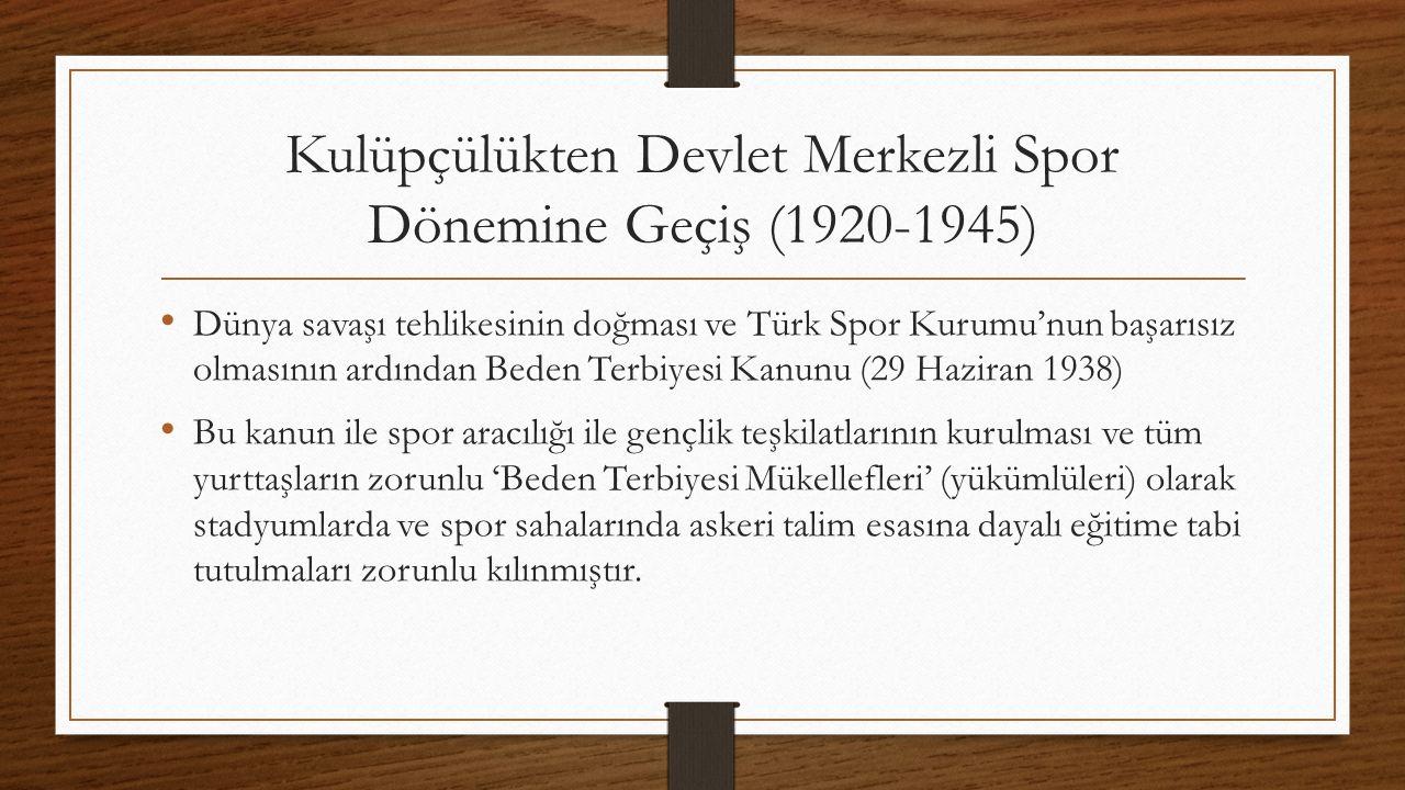 Kulüpçülükten Devlet Merkezli Spor Dönemine Geçiş (1920-1945) Dünya savaşı tehlikesinin doğması ve Türk Spor Kurumu'nun başarısız olmasının ardından Beden Terbiyesi Kanunu (29 Haziran 1938) Bu kanun ile spor aracılığı ile gençlik teşkilatlarının kurulması ve tüm yurttaşların zorunlu 'Beden Terbiyesi Mükellefleri' (yükümlüleri) olarak stadyumlarda ve spor sahalarında askeri talim esasına dayalı eğitime tabi tutulmaları zorunlu kılınmıştır.