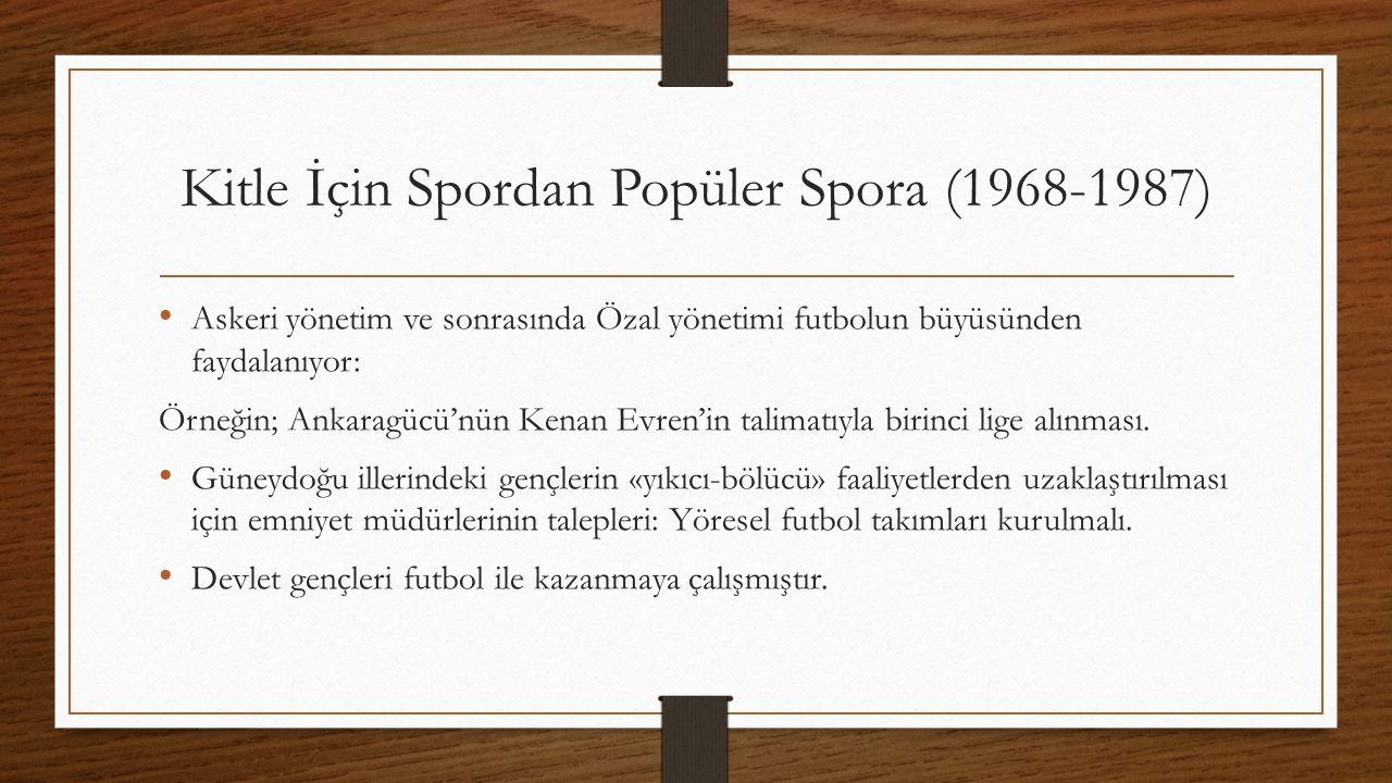 Kitle İçin Spordan Popüler Spora (1968-1987) Askeri yönetim ve sonrasında Özal yönetimi futbolun büyüsünden faydalanıyor: Örneğin; Ankaragücü'nün Kenan Evren'in talimatıyla birinci lige alınması.