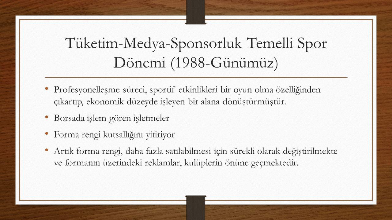 Tüketim-Medya-Sponsorluk Temelli Spor Dönemi (1988-Günümüz) Profesyonelleşme süreci, sportif etkinlikleri bir oyun olma özelliğinden çıkartıp, ekonomik düzeyde işleyen bir alana dönüştürmüştür.