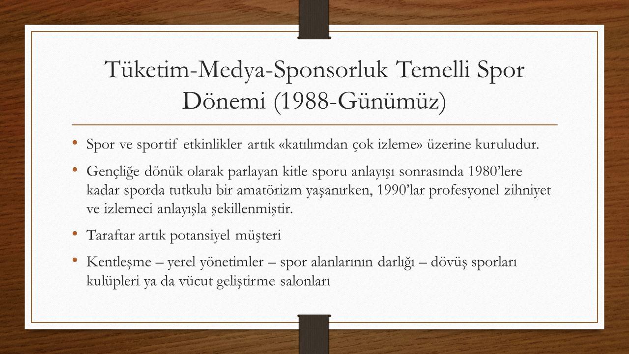 Tüketim-Medya-Sponsorluk Temelli Spor Dönemi (1988-Günümüz) Spor ve sportif etkinlikler artık «katılımdan çok izleme» üzerine kuruludur.
