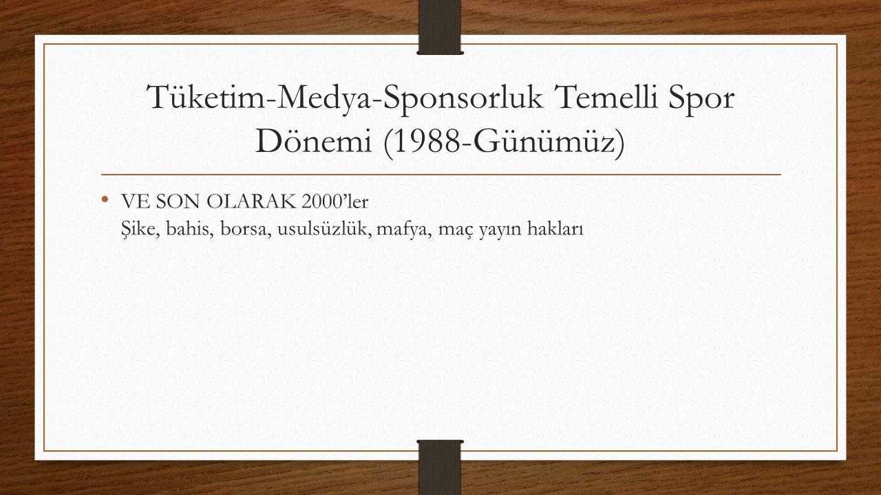 Tüketim-Medya-Sponsorluk Temelli Spor Dönemi (1988-Günümüz) VE SON OLARAK 2000'ler Şike, bahis, borsa, usulsüzlük, mafya, maç yayın hakları