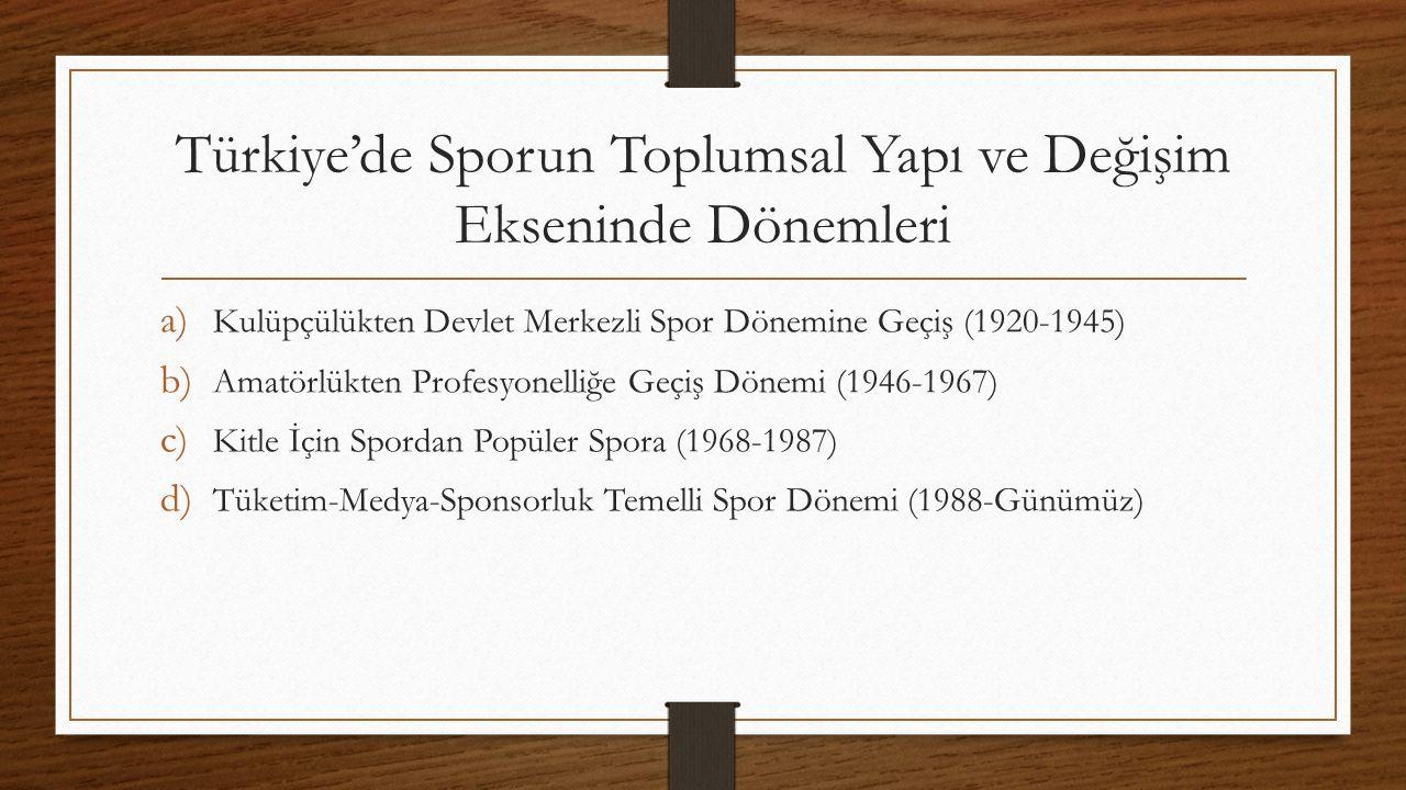 Türkiye'de Sporun Toplumsal Yapı ve Değişim Ekseninde Dönemleri a) Kulüpçülükten Devlet Merkezli Spor Dönemine Geçiş (1920-1945) b) Amatörlükten Profesyonelliğe Geçiş Dönemi (1946-1967) c) Kitle İçin Spordan Popüler Spora (1968-1987) d) Tüketim-Medya-Sponsorluk Temelli Spor Dönemi (1988-Günümüz)
