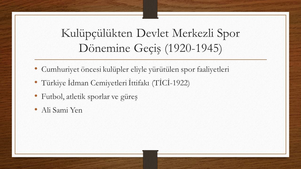 Kulüpçülükten Devlet Merkezli Spor Dönemine Geçiş (1920-1945) Cumhuriyet öncesi kulüpler eliyle yürütülen spor faaliyetleri Türkiye İdman Cemiyetleri İttifakı (TİCİ-1922) Futbol, atletik sporlar ve güreş Ali Sami Yen