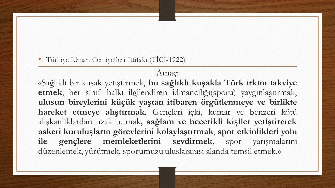 Türkiye İdman Cemiyetleri İttifakı (TİCİ-1922) Amaç: «Sağlıklı bir kuşak yetiştirmek, bu sağlıklı kuşakla Türk ırkını takviye etmek, her sınıf halkı ilgilendiren idmancılığı(sporu) yaygınlaştırmak, ulusun bireylerini küçük yaştan itibaren örgütlenmeye ve birlikte hareket etmeye alıştırmak.