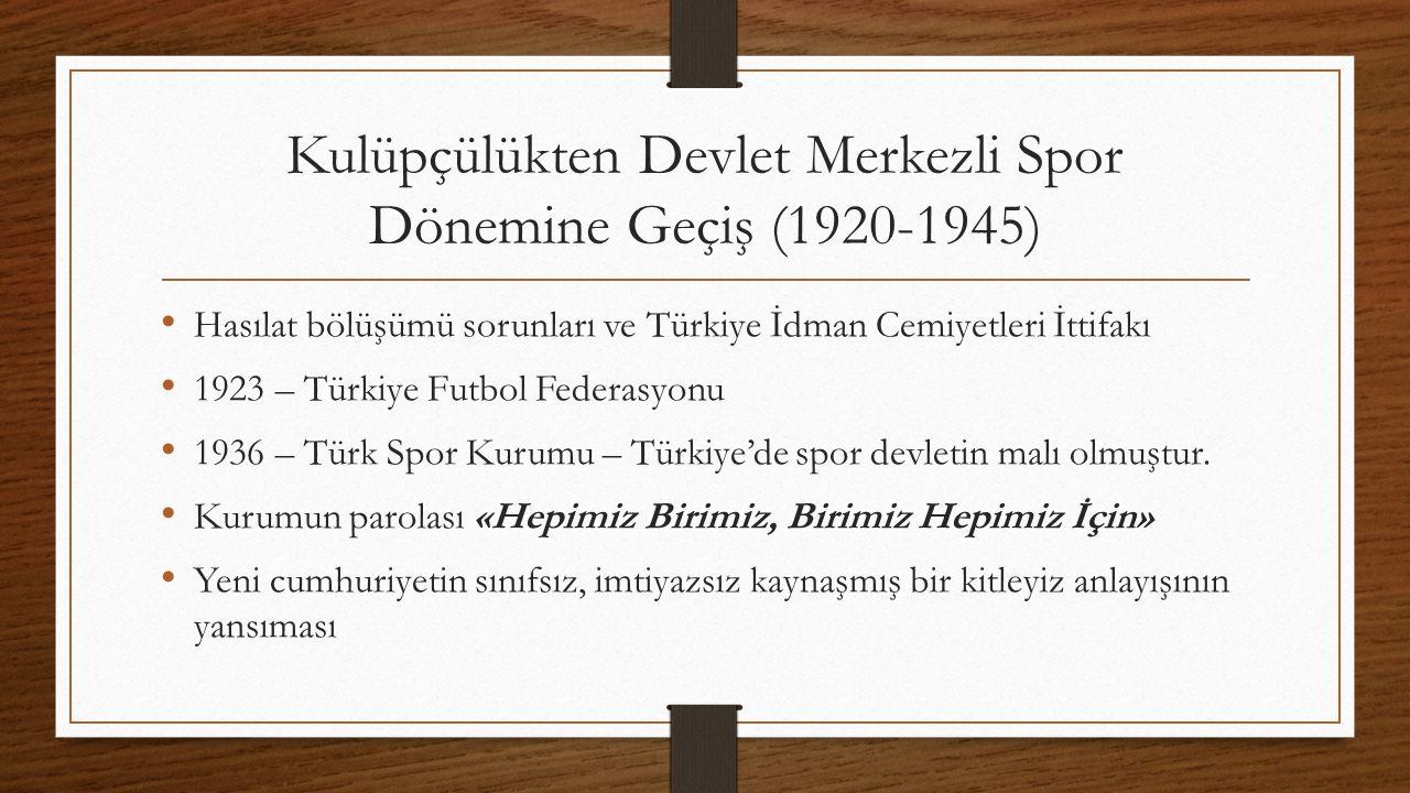 Kulüpçülükten Devlet Merkezli Spor Dönemine Geçiş (1920-1945) Hasılat bölüşümü sorunları ve Türkiye İdman Cemiyetleri İttifakı 1923 – Türkiye Futbol Federasyonu 1936 – Türk Spor Kurumu – Türkiye'de spor devletin malı olmuştur.