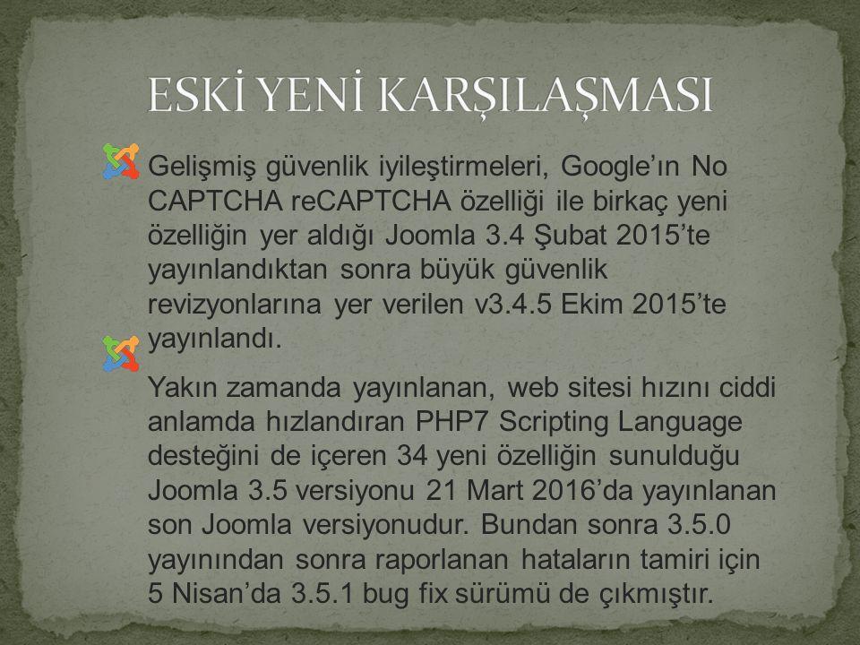 Gelişmiş güvenlik iyileştirmeleri, Google'ın No CAPTCHA reCAPTCHA özelliği ile birkaç yeni özelliğin yer aldığı Joomla 3.4 Şubat 2015'te yayınlandıktan sonra büyük güvenlik revizyonlarına yer verilen v3.4.5 Ekim 2015'te yayınlandı.