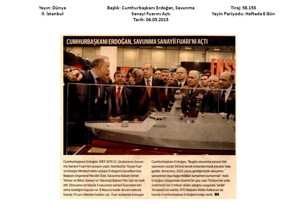 Yayın: Dünya Il: İstanbul Başlık: Cumhurbaşkanı Erdoğan, Savunma Sanayii Fuarını Açtı Tarih: 06.05.2015 Tiraj: 58.153 Yayın Periyodu: Haftada 6 Gün