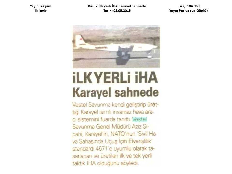 Yayın: Akşam Il: İzmir Başlık: İlk yerli İHA Karayel Sahnede Tarih: 08.05.2015 Tiraj: 104.960 Yayın Periyodu: Günlük
