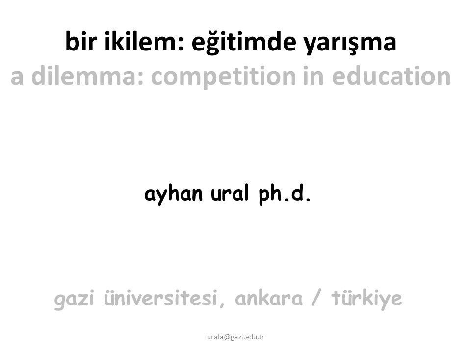 urala@gazi.edu.tr bir ikilem: eğitimde yarışma a dilemma: competition in education ayhan ural ph.d.