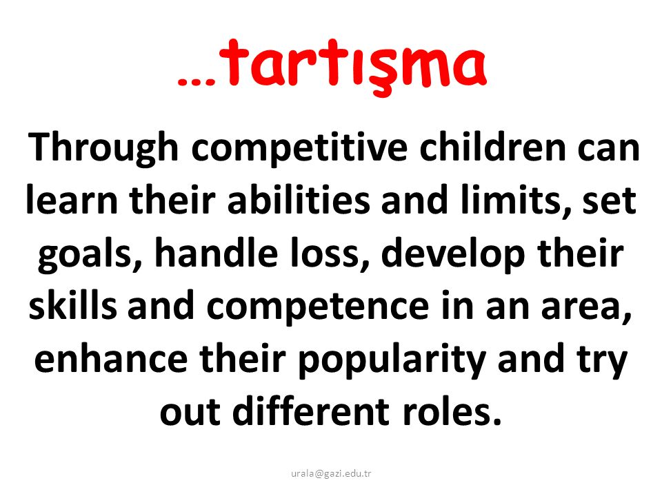 …tartışma Through competitive children can learn their abilities and limits, set goals, handle loss, develop their skills and competence in an area, enhance their popularity and try out different roles.
