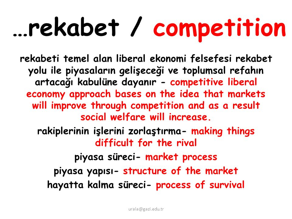 …rekabet / competition rekabeti temel alan liberal ekonomi felsefesi rekabet yolu ile piyasaların gelişeceği ve toplumsal refahın artacağı kabulüne dayanır - competitive liberal economy approach bases on the idea that markets will improve through competition and as a result social welfare will increase.