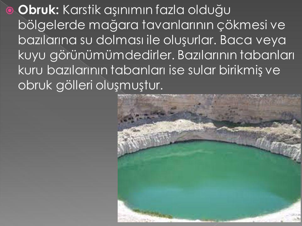 Obruk: Karstik aşınımın fazla olduğu bölgelerde mağara tavanlarının çökmesi ve bazılarına su dolması ile oluşurlar. Baca veya kuyu görünümümdedirler