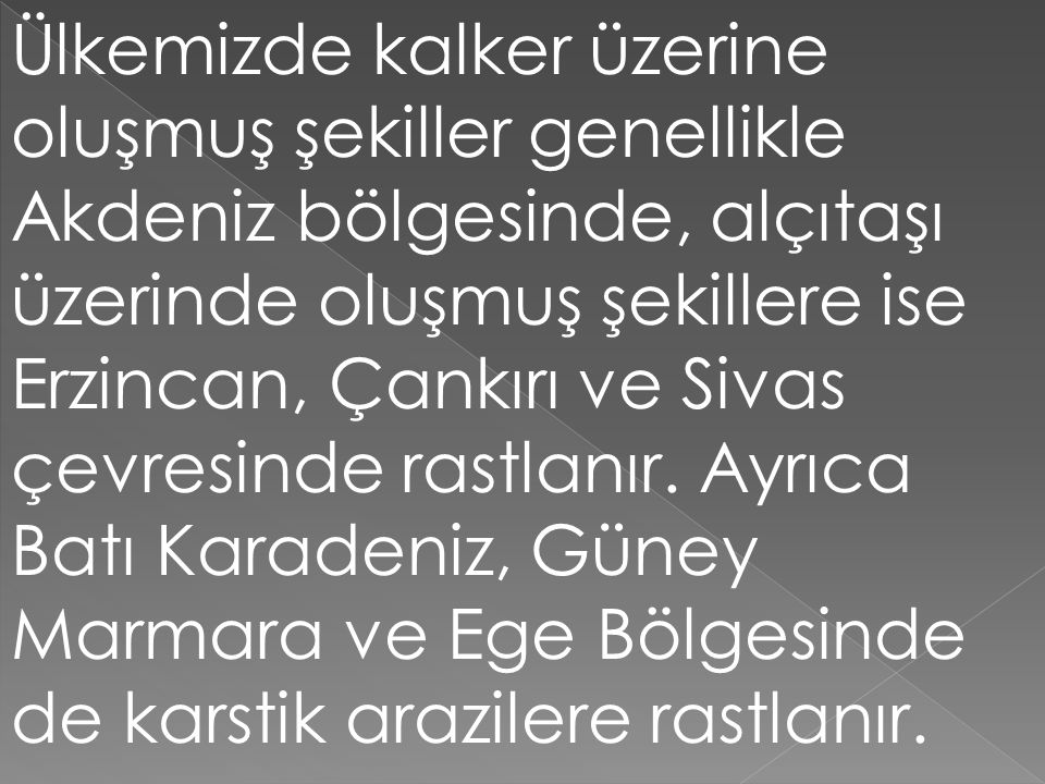 Ülkemizde kalker üzerine oluşmuş şekiller genellikle Akdeniz bölgesinde, alçıtaşı üzerinde oluşmuş şekillere ise Erzincan, Çankırı ve Sivas çevresinde